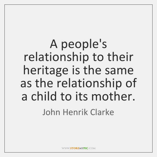A people's relationship to their heritage is the same as the relationship ...
