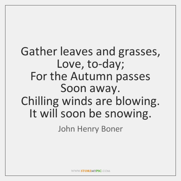 Gather leaves and grasses,   Love, to-day;   For the Autumn passes   Soon away.   ...
