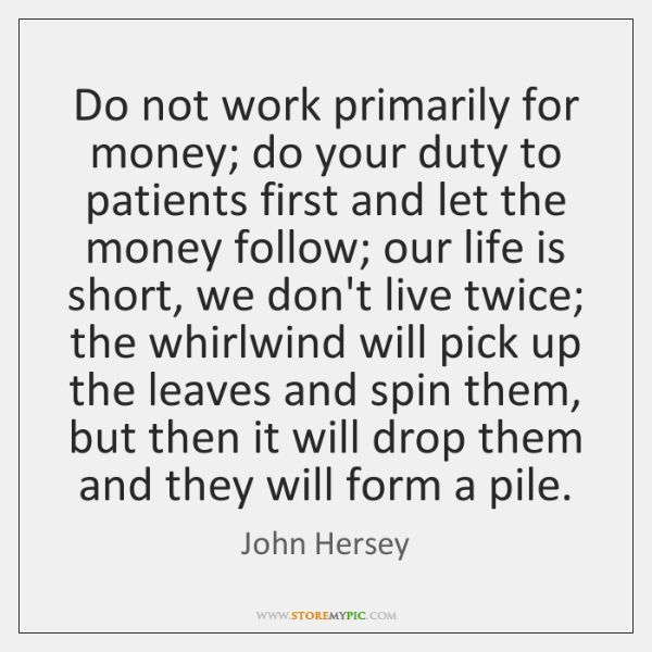 Do not work primarily for money; do your duty to patients first ...