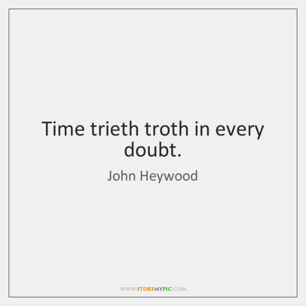 Time trieth troth in every doubt.