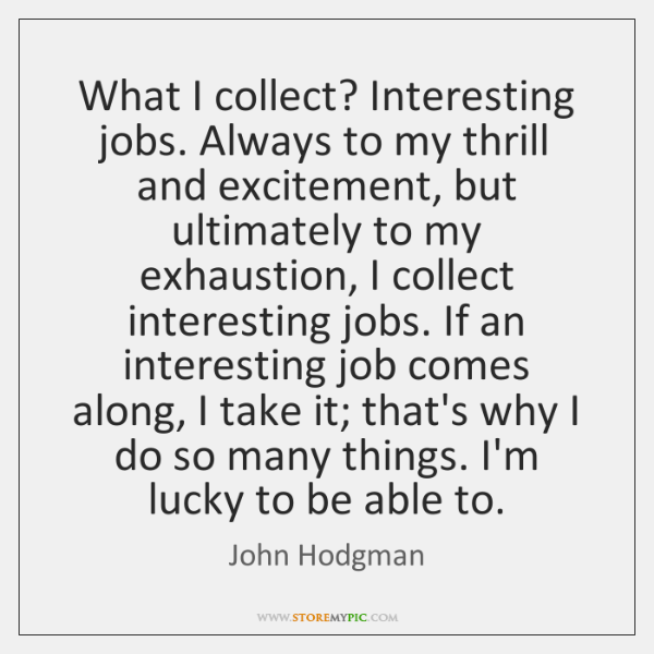 What I collect? Interesting jobs. Always to my thrill and excitement, but ...