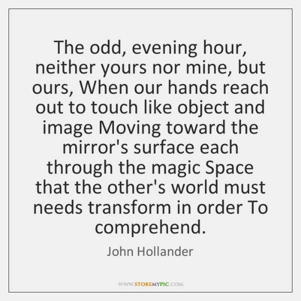 The odd, evening hour, neither yours nor mine, but ours, When our ...