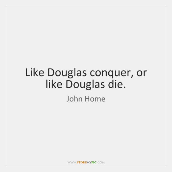 Like Douglas conquer, or like Douglas die.