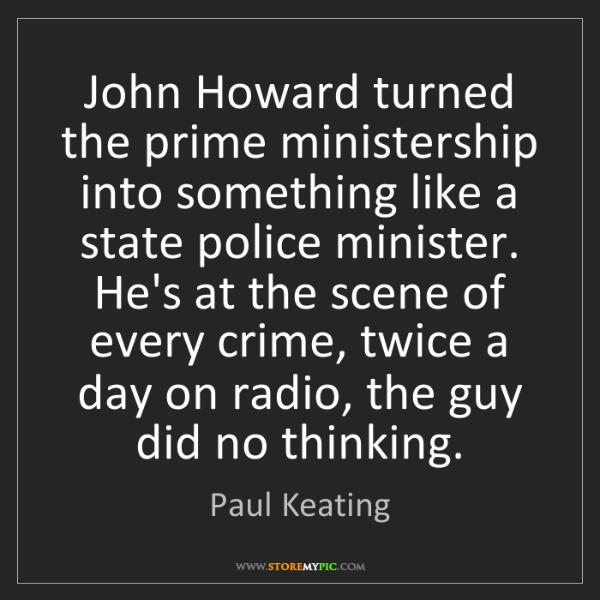 Paul Keating: John Howard turned the prime ministership into something...