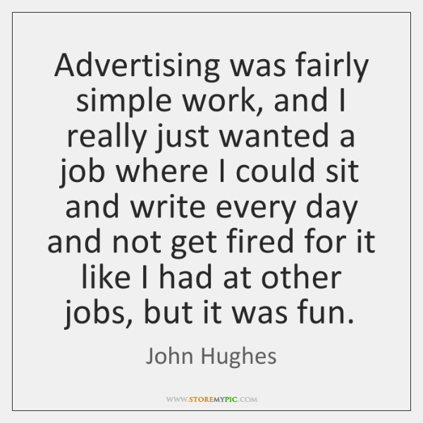 Advertising was fairly simple work, and I really just wanted a job ...