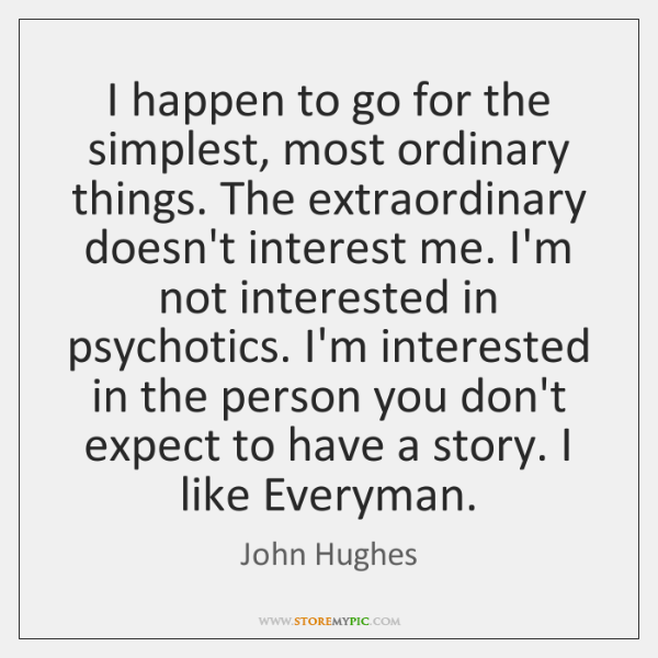 I happen to go for the simplest, most ordinary things. The extraordinary ...