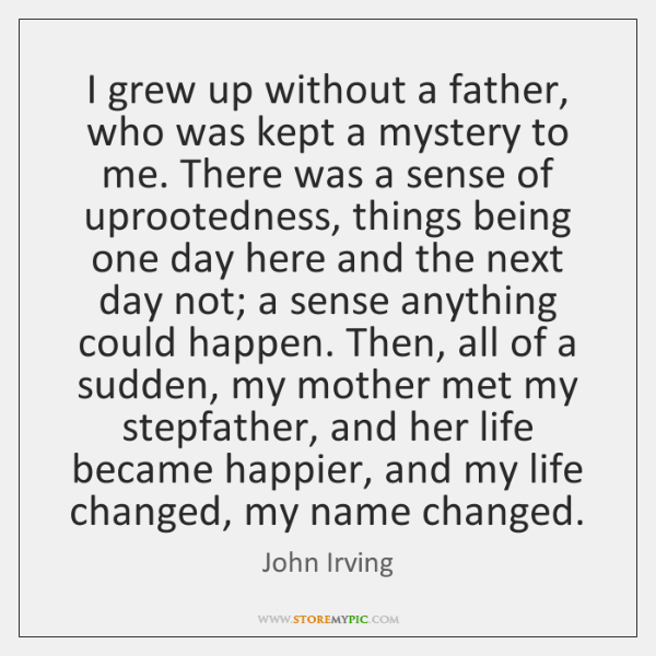 I grew up without a father, who was kept a mystery to ...