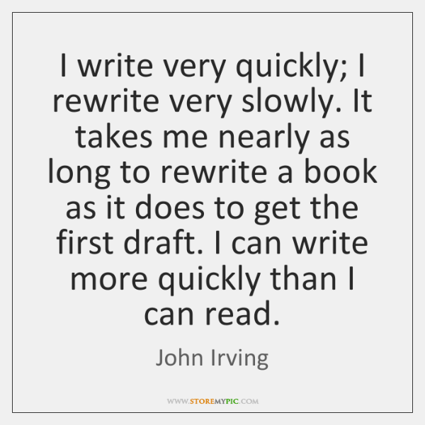 I write very quickly; I rewrite very slowly. It takes me nearly ...