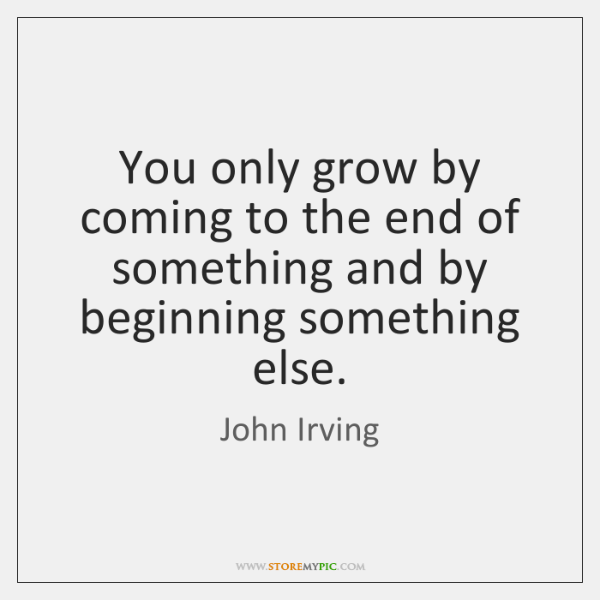 You only grow by coming to the end of something and by ...