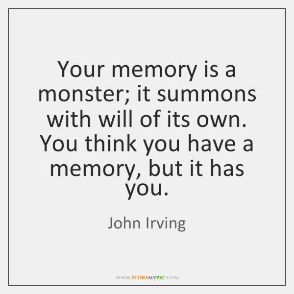 Your memory is a monster; it summons with will of its own. ...