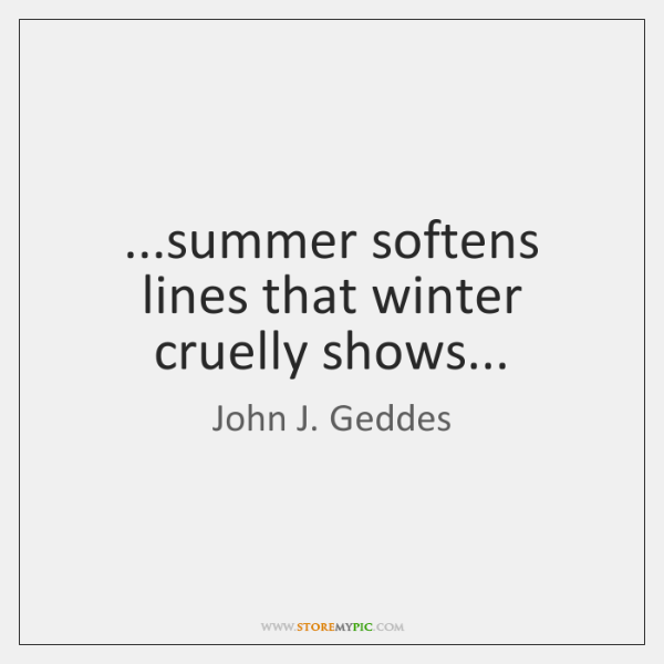 ...summer softens lines that winter cruelly shows...