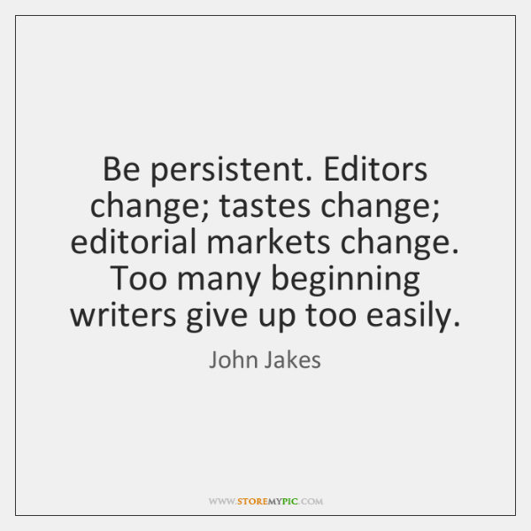 Be persistent. Editors change; tastes change; editorial markets change. Too many beginning ...
