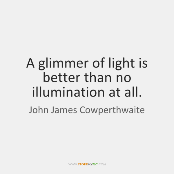 A glimmer of light is better than no illumination at all.