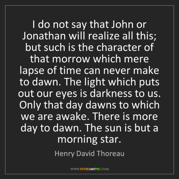 Henry David Thoreau: I do not say that John or Jonathan will realize all this;...