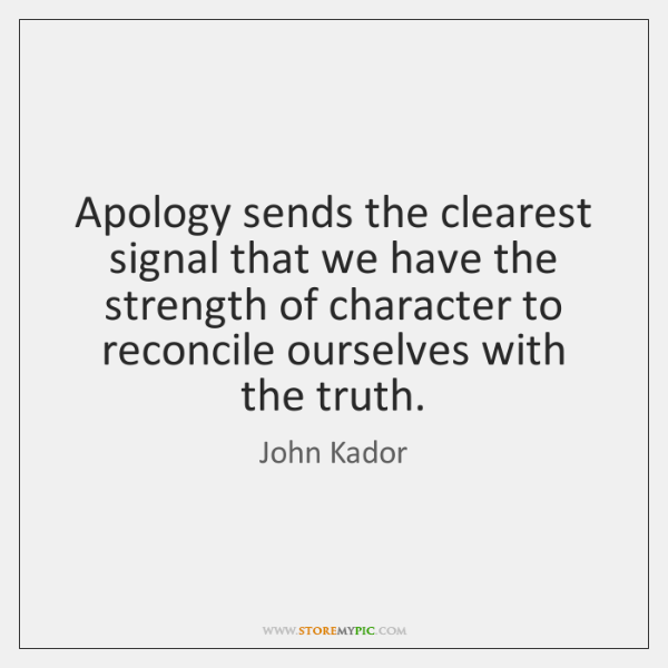 Apology sends the clearest signal that we have the strength of character ...