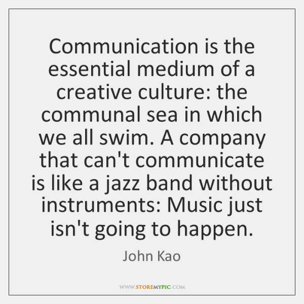 Communication is the essential medium of a creative culture: the communal sea ...