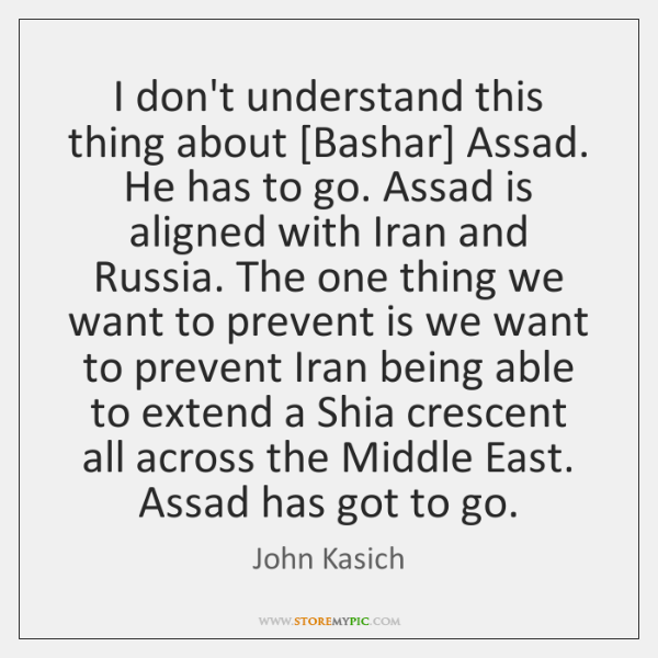 I don't understand this thing about [Bashar] Assad. He has to go. ...