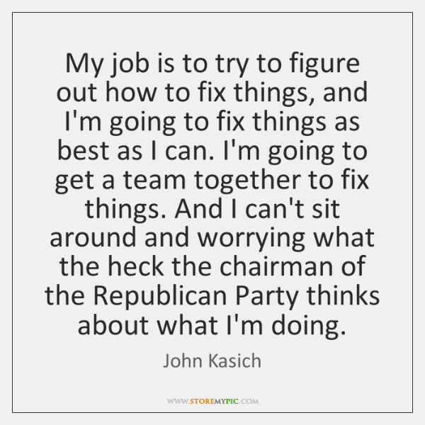 My job is to try to figure out how to fix things, ...