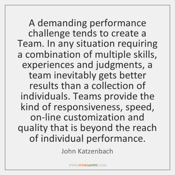 A demanding performance challenge tends to create a Team. In any situation ...