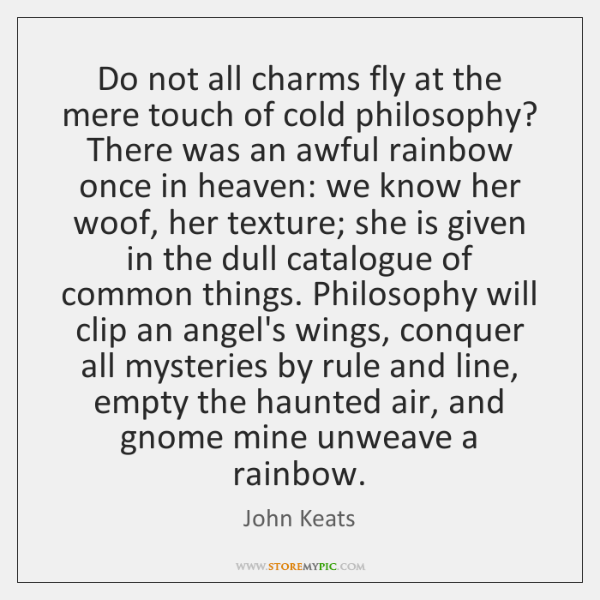 Do not all charms fly at the mere touch of cold philosophy? ...
