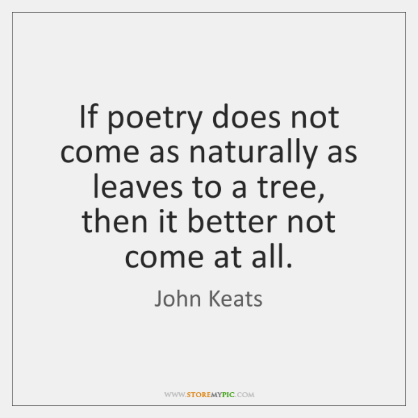 If poetry does not come as naturally as leaves to a tree,  ...