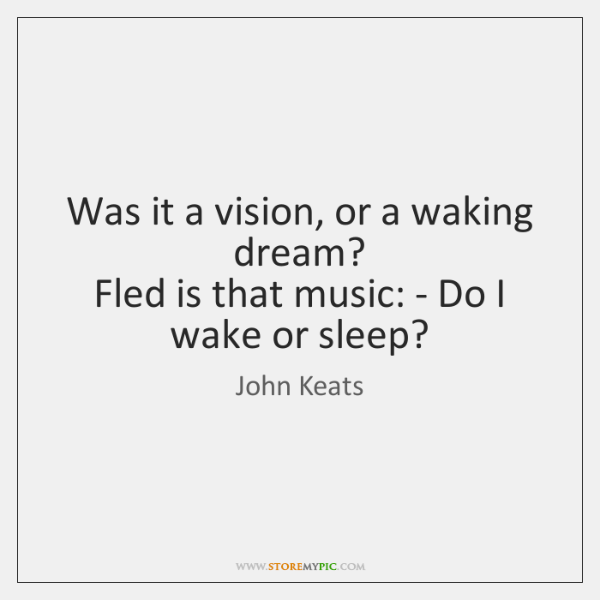 Was it a vision, or a waking dream?   Fled is that music: ...