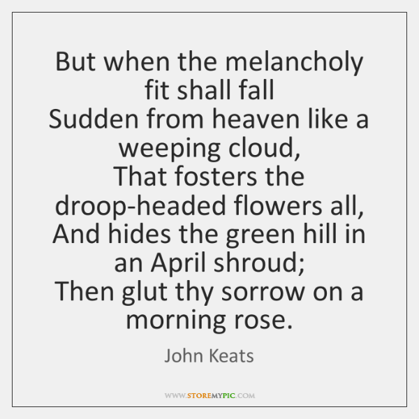 But when the melancholy fit shall fall   Sudden from heaven like a ...