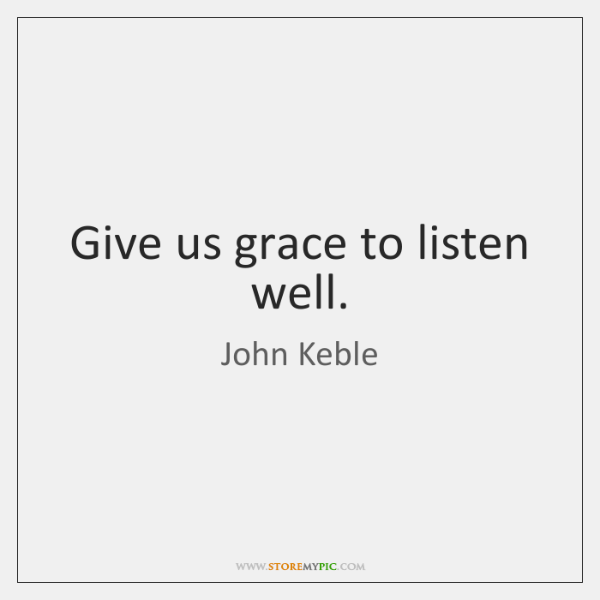 Give us grace to listen well.