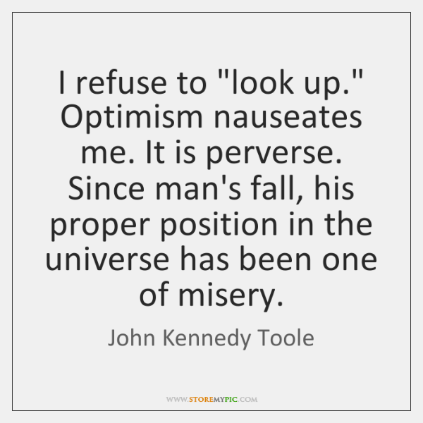 "I refuse to ""look up."" Optimism nauseates me. It is perverse. Since ..."