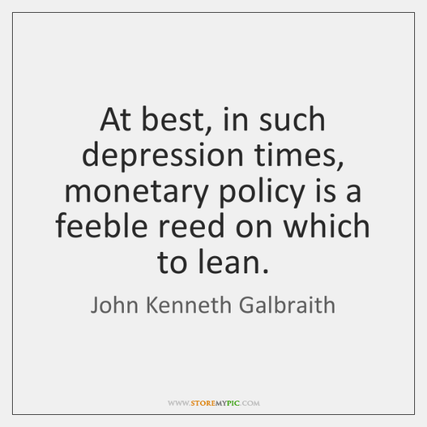 At best, in such depression times, monetary policy is a feeble reed ...