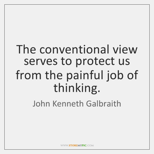 The conventional view serves to protect us from the painful job of ...