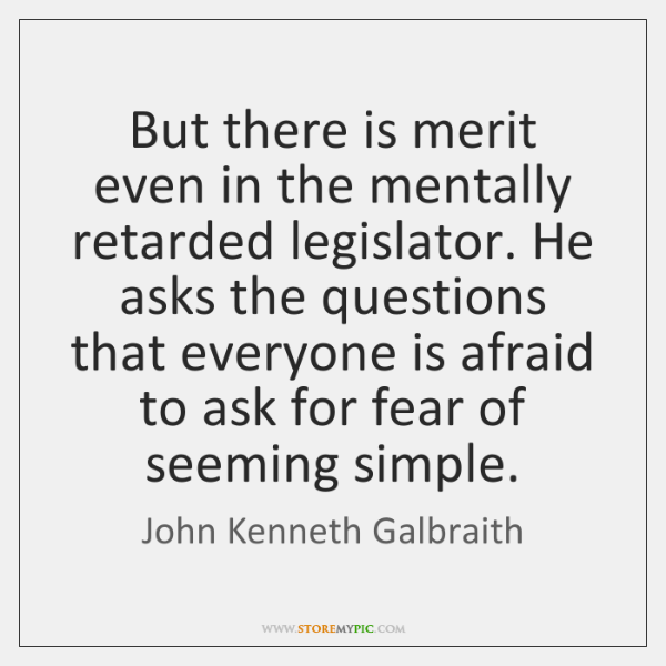 But there is merit even in the mentally retarded legislator. He asks ...