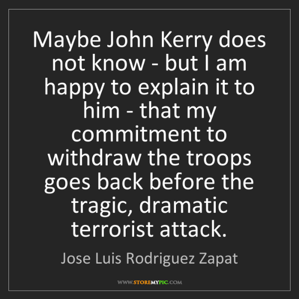 Jose Luis Rodriguez Zapat: Maybe John Kerry does not know - but I am happy to explain...