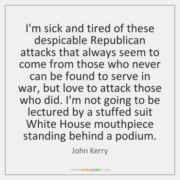 I'm sick and tired of these despicable Republican attacks that always seem ...
