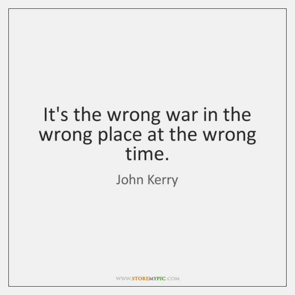 It's the wrong war in the wrong place at the wrong time.