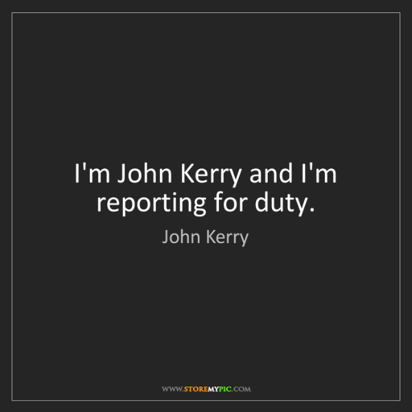 John Kerry: I'm John Kerry and I'm reporting for duty.
