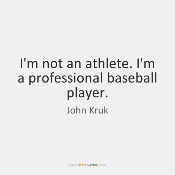 I'm not an athlete. I'm a professional baseball player.