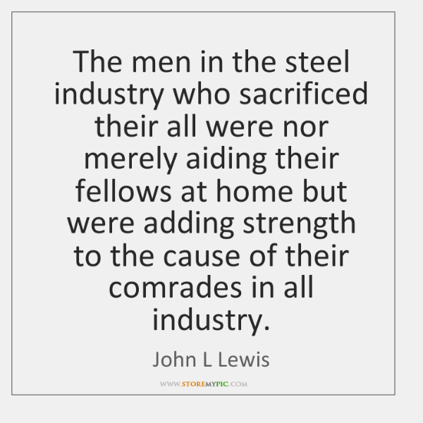 The men in the steel industry who sacrificed their all were nor ...