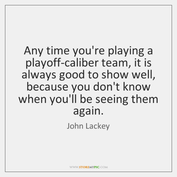 Any time you're playing a playoff-caliber team, it is always good to ...
