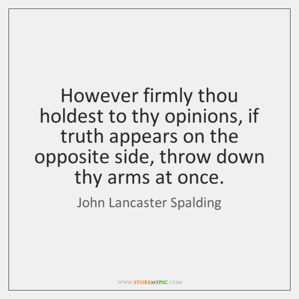 However firmly thou holdest to thy opinions, if truth appears on the ...