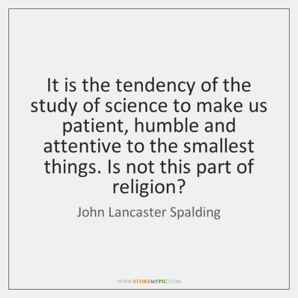 It is the tendency of the study of science to make us ...