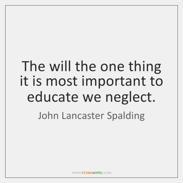 The will the one thing it is most important to educate we ...
