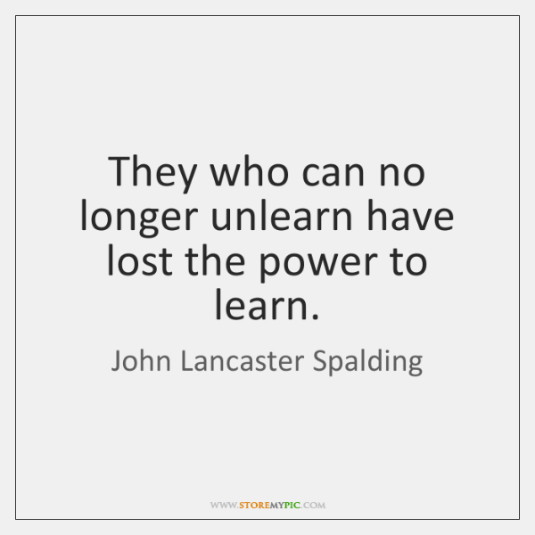 They who can no longer unlearn have lost the power to learn.