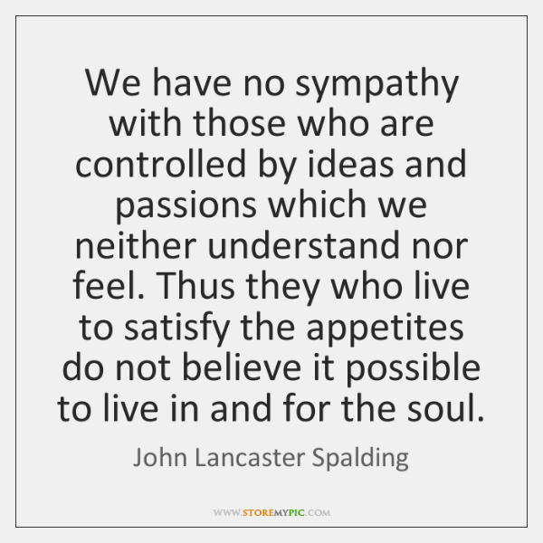 We have no sympathy with those who are controlled by ideas and ...