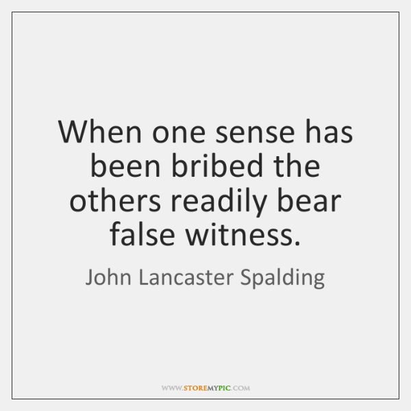 When one sense has been bribed the others readily bear false witness.