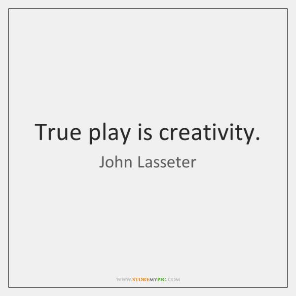 True play is creativity.