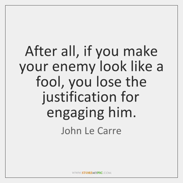 After all, if you make your enemy look like a fool, you ...