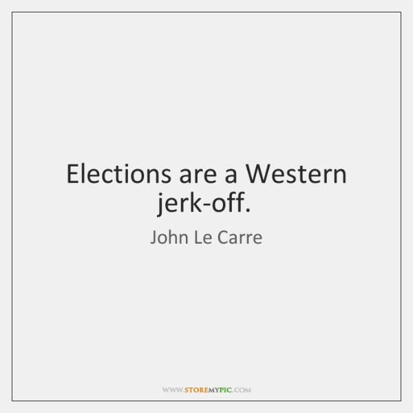 Elections are a Western jerk-off.