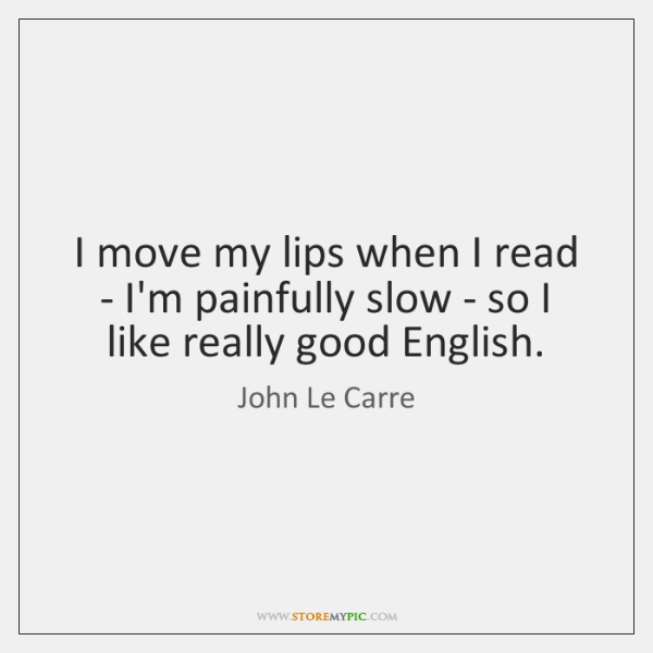 I move my lips when I read - I'm painfully slow - ...