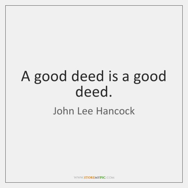 A good deed is a good deed.
